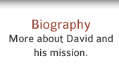 Biography: Learn more about David and his mission.